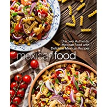 Mexican Food: Discover Authentic Mexican Food with Delicious Mexican Recipes