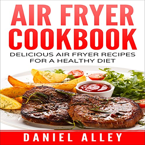 Air Fryer Cookbook: Delicious Air Fryer Recipes for a Healthy Diet by Daniel Alley
