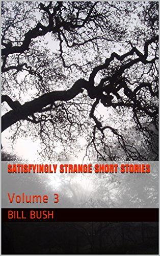 Satisfyingly Strange Short Stories: Volume 3 by [Bush, Bill]