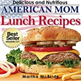 """Delicious and Nutritious American Mom Lunch Recipes: Affordable, Easy and Tasty Meals You Will Love (Bestselling """"American Mom"""" Recipes Book 2)"""
