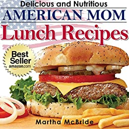 """Delicious and Nutritious American Mom Lunch Recipes: Affordable, Easy and Tasty Meals You Will Love (Bestselling """"American Mom"""" Recipes Book 2) by [McBride, Martha]"""