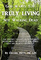 God Wants You Truly Living - Not Walking Dead: The Journey To God's Abundant Life Begins With The Death Of The Things That Are Secretly Killing Us.