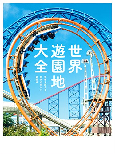 世界遊園地大全 想像を超える、世界の楽しい遊園地