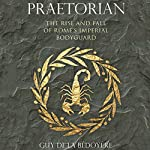 Praetorian: The Rise and Fall of Rome's Imperial Bodyguard | Guy de la Bédoyère