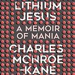 Lithium Jesus: A Memoir of Mania   Charles Monroe-Kane
