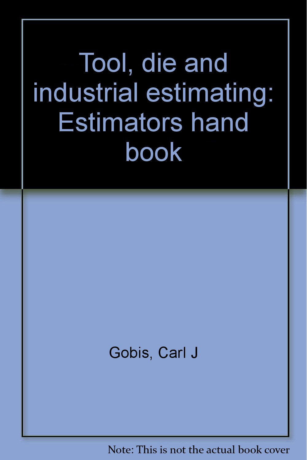 Tool, die and industrial estimating: Estimators hand book