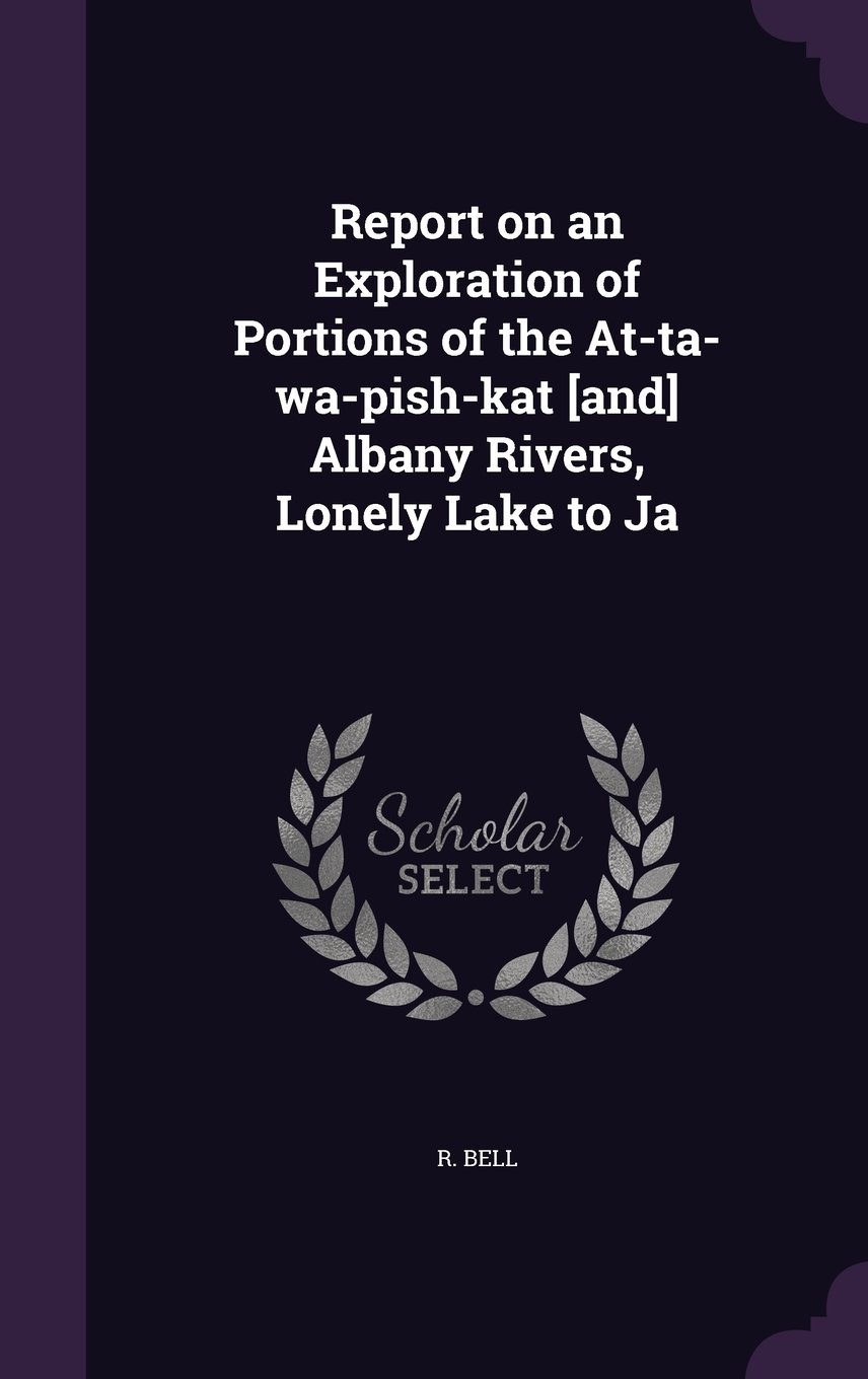 Download Report on an Exploration of Portions of the At-Ta-Wa-Pish-Kat [And] Albany Rivers, Lonely Lake to Ja pdf epub