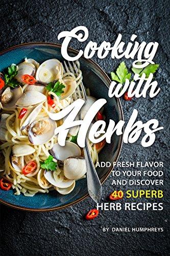 Cooking with Herbs: Add Fresh Flavor to your Food and Discover 40 Superb Herb Recipes by Daniel Humphreys