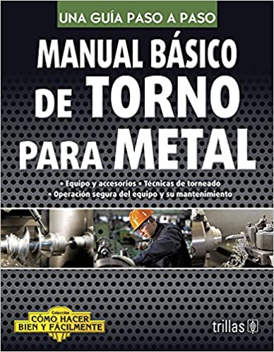 Manual básico de torno para metal / Basic Manual for metalworking lathe: Una guía paso a paso / A Step by Step Guide (Cómo hacer bien y fácilmente / How to ...