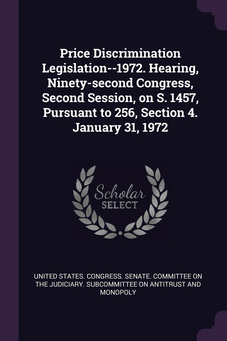 Read Online Price Discrimination Legislation--1972. Hearing, Ninety-second Congress, Second Session, on S. 1457, Pursuant to 256, Section 4. January 31, 1972 pdf epub
