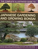The Complete Illustrated Guide to Japanese Gardening and Growing Bonsai: Essential advice, step-by-step techniques and projects, plans, plant listings and over 1500 photographs and illustrations