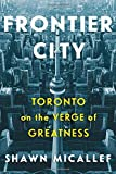 Frontier City: Toronto on the Verge of Greatness offers