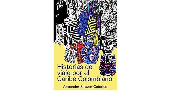 Amazon.com: Historias de viaje por el Caribe Colombiano (Spanish Edition) eBook: Alexander Salazar-Ceballos, Lidice Alvarez-Miño: Kindle Store