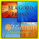 Be a Good Friend Subliminal Affirmations: Keeping Friendships & Buddy Time, Solfeggio Tones, Binaural Beats, Self-Help, Meditation, Hypnosis Speech by Subliminal Hypnosis Narrated by Joel Thielke