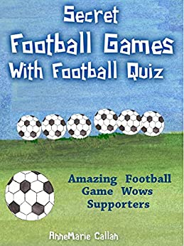 Secret Football Games With Football Quiz: Amazing Football Game Wows Supporters (Football Games & Quizzes Book 1) by [Callan, AnneMarie]
