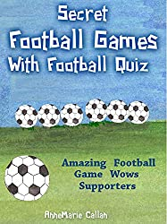 Secret Football Games With Football Quiz: Amazing Football Game Wows Supporters (Football Games & Quizzes Book 1)