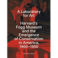 A Laboratory for Art: Harvard's Fogg Museum and the Emergence of Conservation in America, 1900-1950