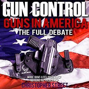 Gun Control: Guns in America, the Full Debate Audiobook