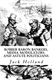 Robber Baron Bankers, Media Modulators, and Astute Politicians, Jack Holland, 1451573871