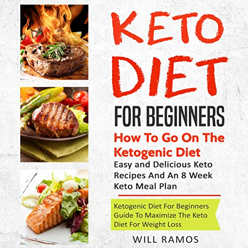 Keto Diet for Beginners: How to Go on the Ketogenic Diet: Ketogenic Diet Guide for Beginners to Maximize the Keto Diet for Weight Loss: Easy and Delicious Keto Recipes and an 8 Week Keto Meal Plan by Will Ramos