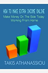 How To Make Extra Income Online: Make Money On The Side Today Working From Home Kindle Edition