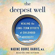 The Deepest Well: Healing the Long-Term Effects of Childhood Adversity Audiobook by Dr. Nadine Burke Harris Narrated by Dr. Nadine Burke Harris