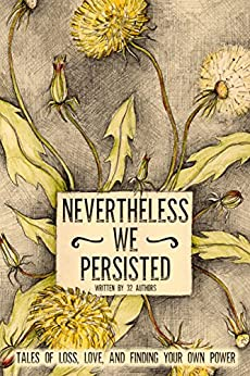Nevertheless We Persisted: Tales of Loss, Love, and Finding Your Own Power by [Eby, Tanya, Oestreicher, Amy, Gould, Cat, McKinnon, Charlotte, Lewis, Christa, St Clair, Christina, Dayney, Danielle, Gupta, Deepti, Aspnes, Echo, Dawe Weaver, Gina]