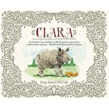 Clara: The (Mostly) True Story of the Rhinoceros who Dazzled Kings, Inspired Artists, and Won the Hearts of Everyone . . . While She Ate Her Way Up and Down a