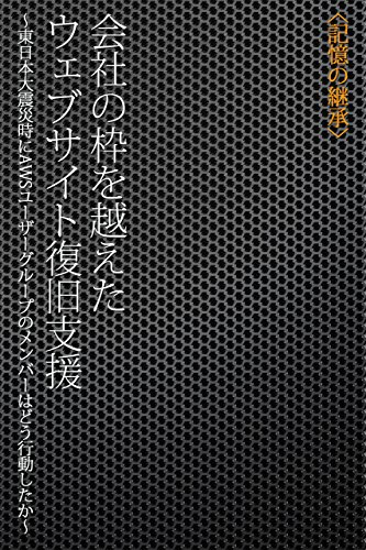 会社の枠を越えたウェブサイト復旧支援 ~東日本大震災時にAWSユーザーグループのメンバーはどう行動したか~ (記憶の継承)