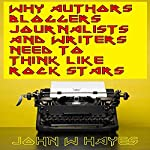 Why Authors, Bloggers, Journalists and Writers Need to Think Like Rock Stars | John W. Hayes