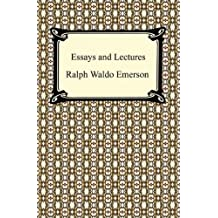 Essays and Lectures: (Nature: Addresses and Lectures, Essays: First and Second Series, Representative Men, English Traits, and The Conduct of Life)