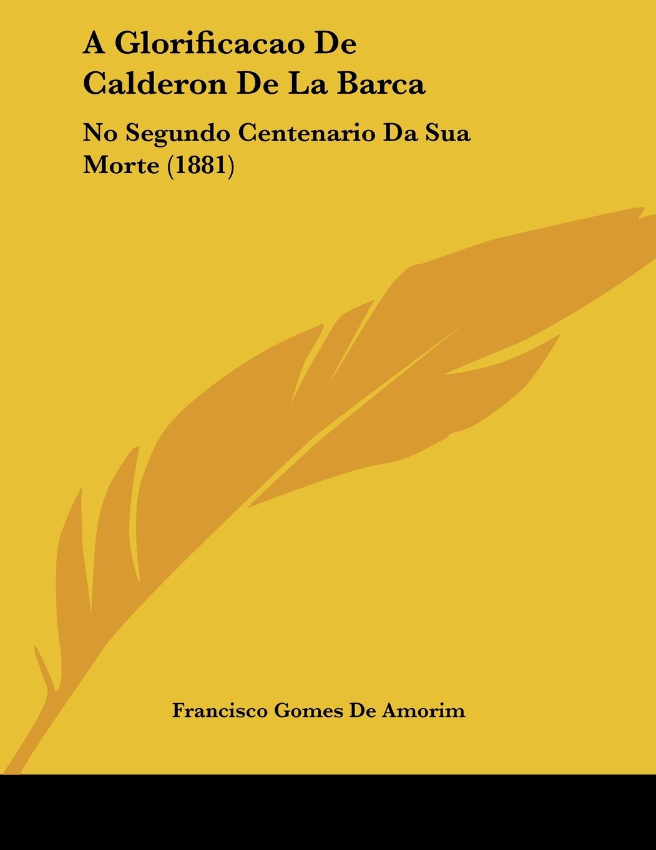 A Glorificacao De Calderon De La Barca: No Segundo Centenario Da Sua Morte (1881) PDF