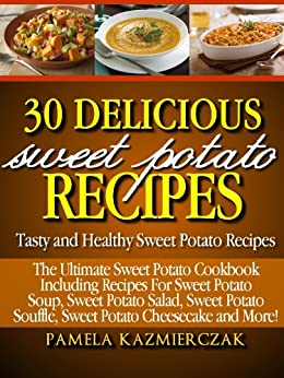 30 Delicious Sweet Potato Recipes – Tasty and Healthy Sweet Potato Recipes (The Ultimate Sweet Potato Cookbook Including Recipes For Sweet Potato Soup, ... Salad, Sweet Potato Souffle and More 1) by [Kazmierczak, Pamela]
