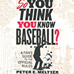 So You Think You Know Baseball?: A Fan's Guide to the Official Rules | Peter E. Meltzer