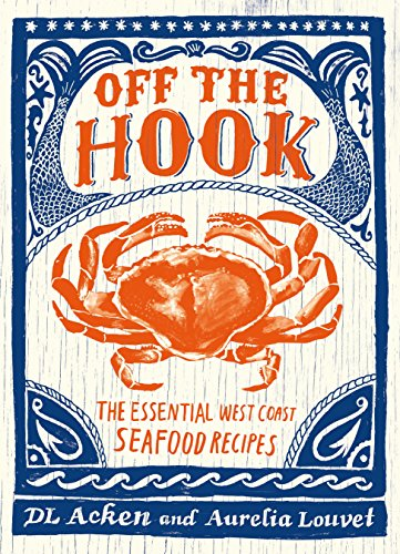 Off the Hook: The Essential West Coast Seafood Recipes by DL Acken, Aurelia Louvet