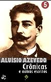 Obras Completas de Aluísio Azevedo V: Crônicas e outros escritos (Edição Definitiva)