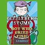 Fizzlebert Stump: The Boy Who Cried Fish | A. F. Harrold