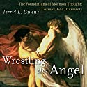 Wrestling the Angel: The Foundations of Mormon Thought: Cosmos, God, Humanity Audiobook by Terryl L. Givens Narrated by B.J. Harrison