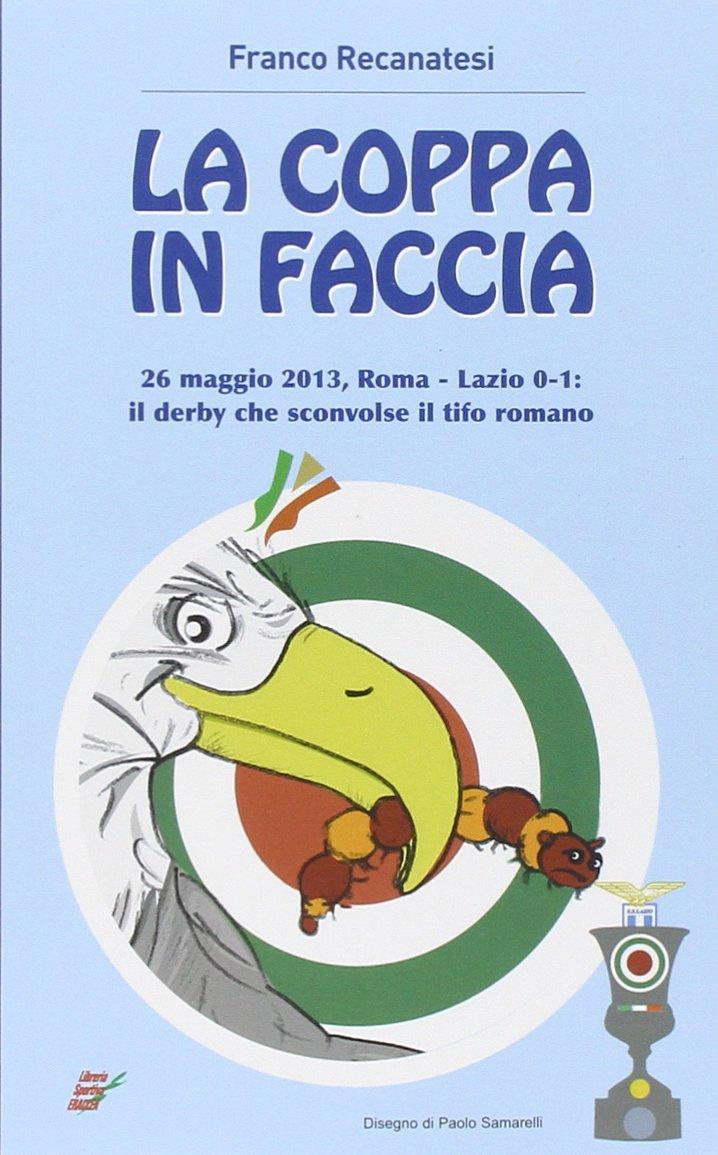 La coppa in faccia. 26 maggio 2013, Roma-Lazio 0-1: il derby che sconv il tifo romano Copertina flessibile – 1 gen 2013 Franco Recanatesi Edizioni Eraclea 8888771441 Altra non illustrata