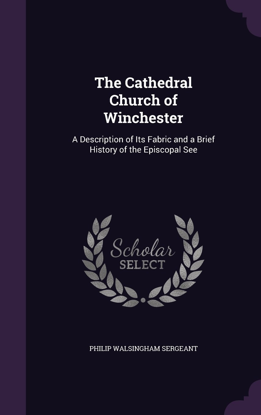 Read Online The Cathedral Church of Winchester: A Description of Its Fabric and a Brief History of the Episcopal See pdf epub