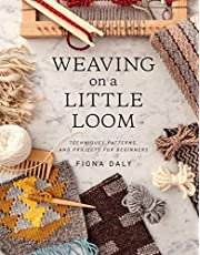Weaving on a Little Loom (Everything you need to know to get started with weaving, includes 5 simple projects): Techniques, Patterns, and Projects for Beginners