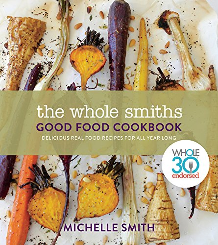 The Whole Smiths Good Food Cookbook: Delicious Real Food Recipes to Cook All Year Long by Michelle Smith