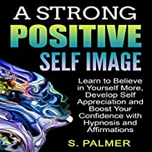 A Strong Positive Self Image: Learn to Believe in Yourself More, Develop Self Appreciation and Boost Your Confidence with Hypnosis and Affirmations Audiobook by S. Palmer Narrated by Infinity Productions