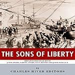 The Sons of Liberty: The Lives and Legacies of John Adams, Samuel Adams, Paul Revere and John Hancock |  Charles River Editors