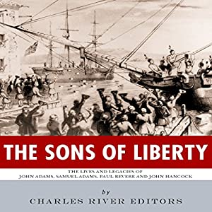 The Sons of Liberty: The Lives and Legacies of John Adams, Samuel Adams, Paul Revere and John Hancock Audiobook