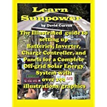 Learn Sun Power: The Illustrated guide to setting up Batteries, Inverter, Charge Controller, and Panels for a Complete Off-grid Solar Energy System with over 190 illustrations/graphics by David Curran (2012-08-20)