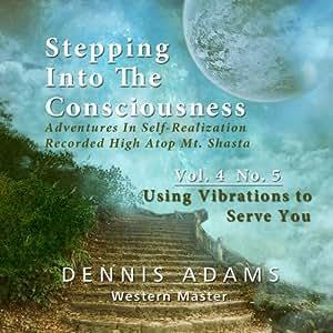 Stepping Into The Consciousness - Vol.4 No.5 - Using Vibrations to Serve You