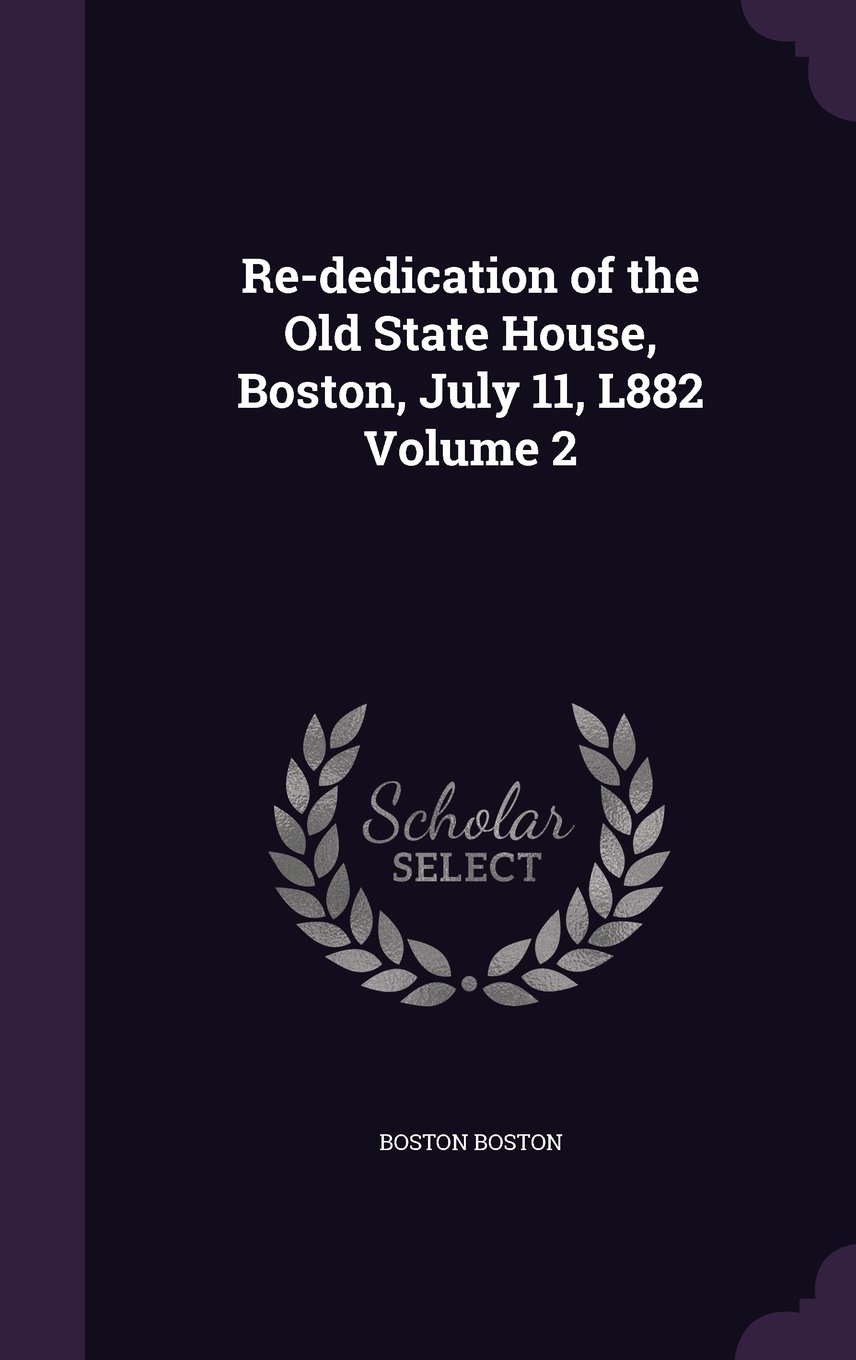 Read Online Re-Dedication of the Old State House, Boston, July 11, L882 Volume 2 pdf epub