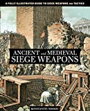 Ancient and Medieval Siege Weapons: A Fully Illustrated Guide To Siege Weapons And Tactics