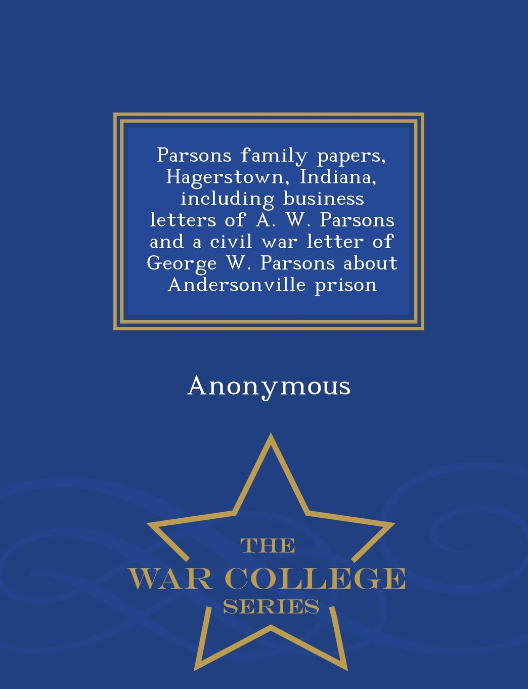 Download Parsons family papers, Hagerstown, Indiana, including business letters of A. W. Parsons and a civil war letter of George W. Parsons about Andersonville prison - War College Series pdf